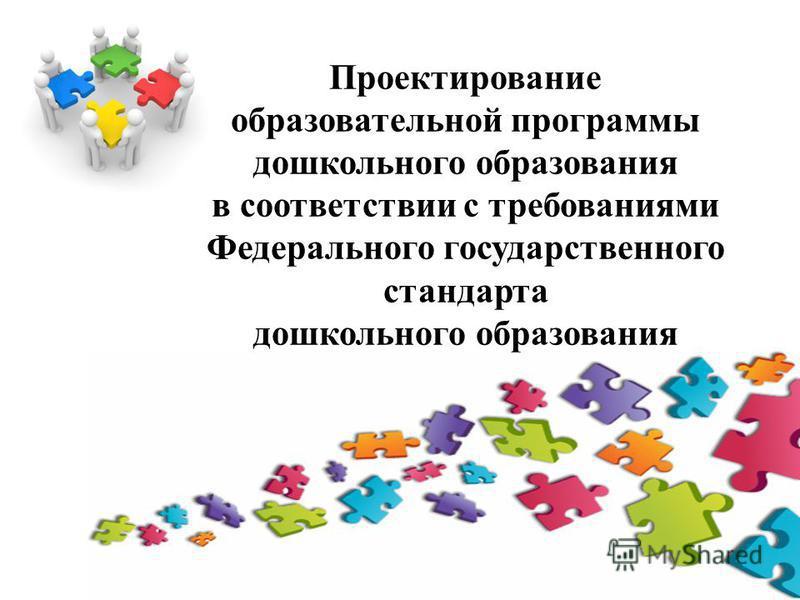 Проектирование образовательной программы дошкольного образования в соответствии с требованиями Федерального государственного стандарта дошкольного образования