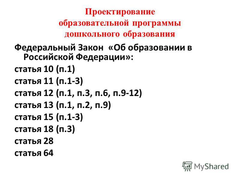 Проектирование образовательной программы дошкольного образования Федеральный Закон «Об образовании в Российской Федерации»: статья 10 (п.1) статья 11 (п.1-3) статья 12 (п.1, п.3, п.6, п.9-12) статья 13 (п.1, п.2, п.9) статья 15 (п.1-3) статья 18 (п.3