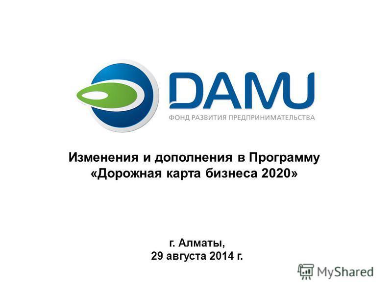 Изменения и дополнения в Программу «Дорожная карта бизнеса 2020» г. Алматы, 29 августа 2014 г.