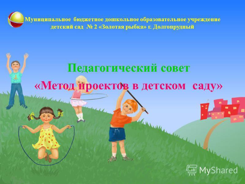 Муниципальное бюджетное дошкольное образовательное учреждение детский сад 2 «Золотая рыбка» г. Долгопрудный Педагогический совет «Метод проектов в детском саду»