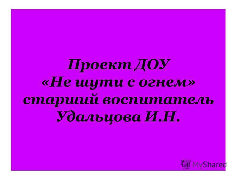 Проект ДОУ «Не шути с огнем» старший воспитатель Удальцова И.Н.