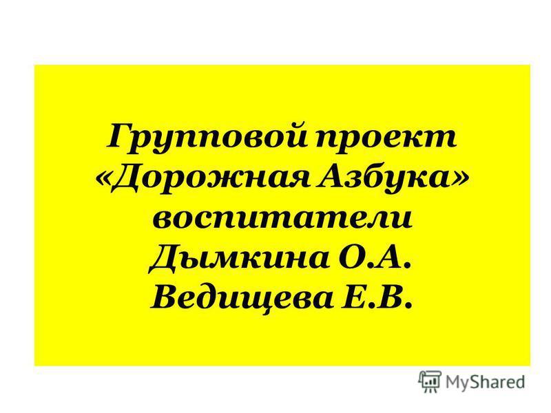 Групповой проект «Дорожная Азбука» воспитатели Дымкина О.А. Ведищева Е.В.