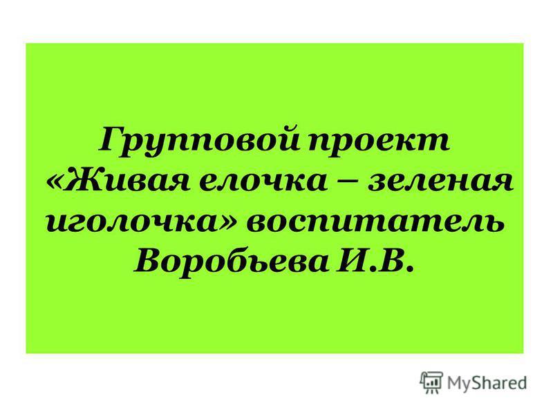 Групповой проект «Живая елочка – зеленая иголочка» воспитатель Воробьева И.В.