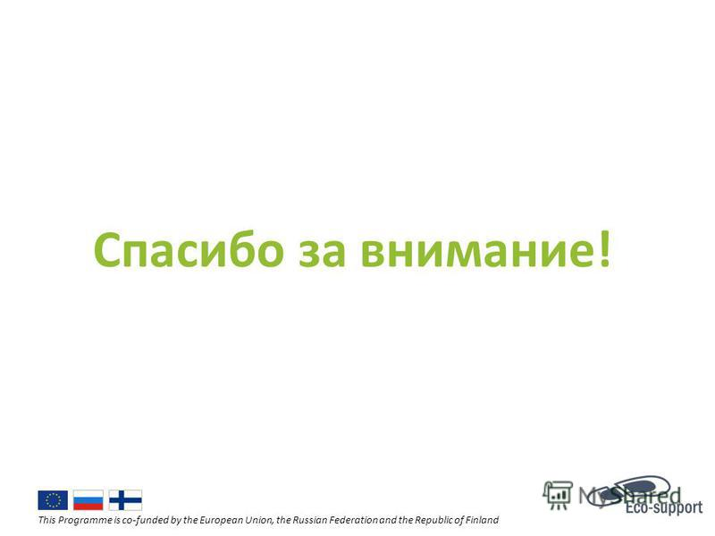 This Programme is co-funded by the European Union, the Russian Federation and the Republic of Finland Спасибо за внимание!