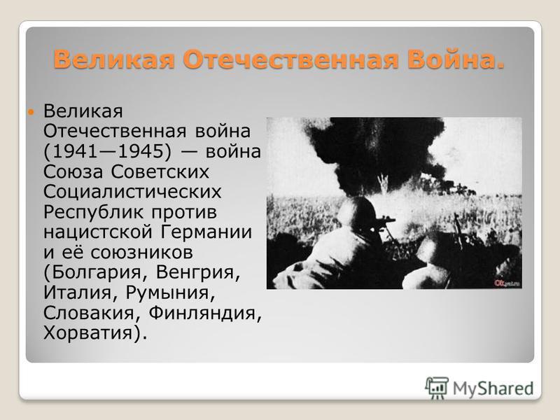 Великая Отечественная Война. Великая Отечественная война (19411945) война Союза Советских Социалистических Республик против нацистской Германии и её союзников (Болгария, Венгрия, Италия, Румыния, Словакия, Финляндия, Хорватия).
