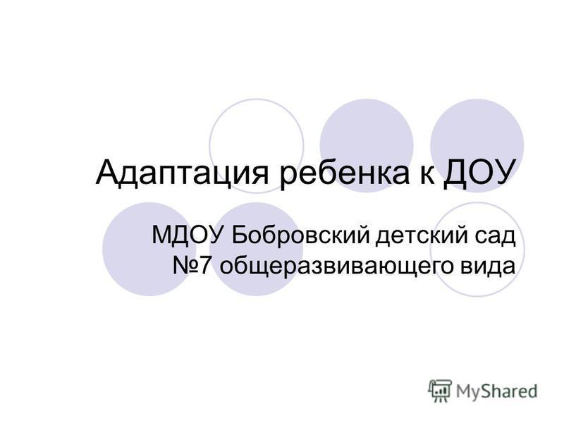 Адаптация ребенка к ДОУ МДОУ Бобровский детский сад 7 общеразвивающего вида