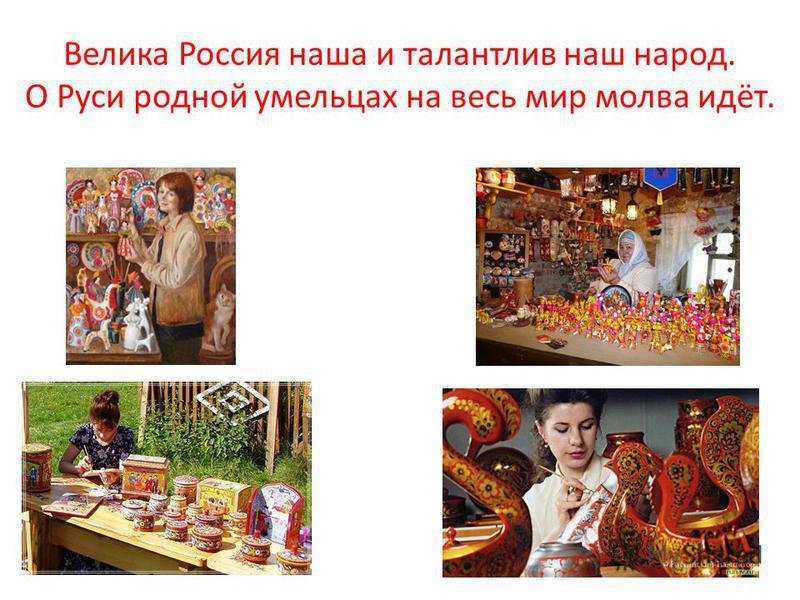 Велика Россия наша и талантлив наш народ. О Руси родной умельцах на весь мир молва идёт.