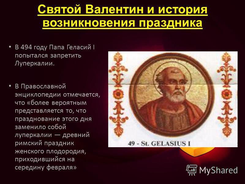 Святой Валентин и история возникновения праздника В 494 году Папа Геласий I попытался запретить Луперкалии. В Православной энциклопедии отмечается, что «более вероятным представляется то, что празднование этого дня заменило собой луперкалии древний р