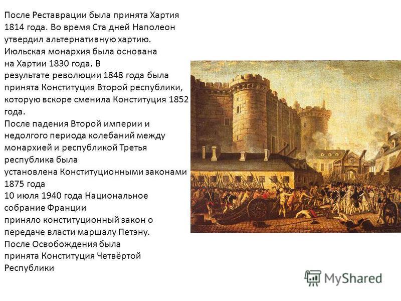 После Реставрации была принята Хартия 1814 года. Во время Ста дней Наполеон утвердил альтернативную хартию. Июльская монархия была основана на Хартии 1830 года. В результате революции 1848 года была принята Конституция Второй республики, которую вско