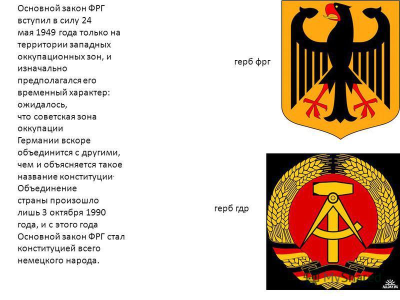 Основной закон ФРГ вступил в силу 24 мая 1949 года только на территории западных оккупационных зон, и изначально предполагался его временный характер: ожидалось, что советская зона оккупации Германии вскоре объединится с другими, чем и объясняется та