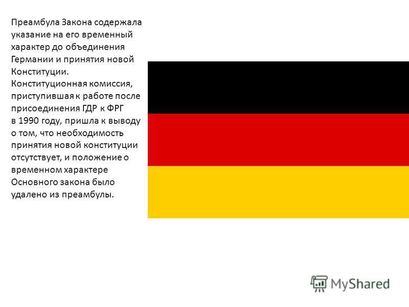 Преамбула Закона содержала указание на его временный характер до объединения Германии и принятия новой Конституции. Конституционная комиссия, приступившая к работе после присоединения ГДР к ФРГ в 1990 году, пришла к выводу о том, что необходимость пр