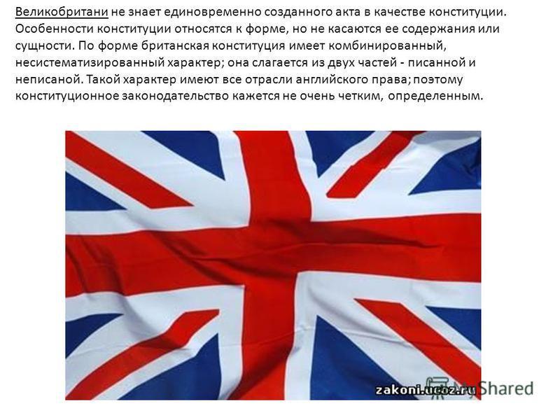 Великобритани не знает единовременно созданного акта в качестве конституции. Особенности конституции относятся к форме, но не касаются ее содержания или сущности. По форме британская конституция имеет комбинированный, несистематизированный характер;