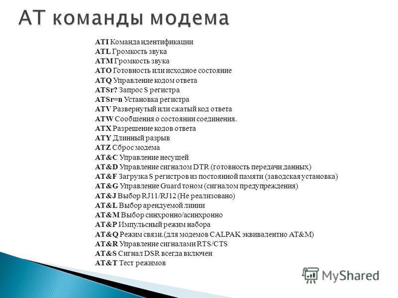 ATI Команда идентификации ATL Громкость звука ATM Громкость звука ATO Готовность или исходное состояние ATQ Управление кодом ответа ATSr? Запрос S регистра ATSr=n Установка регистра ATV Развернутый или сжатый код ответа ATW Сообщения о состоянии соед