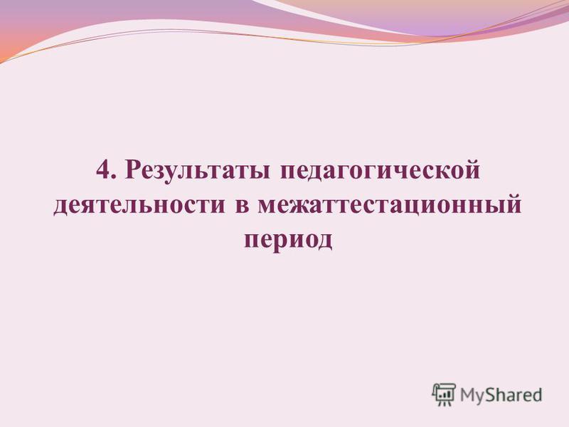 4. Результаты педагогической деятельности в межаттестационный период
