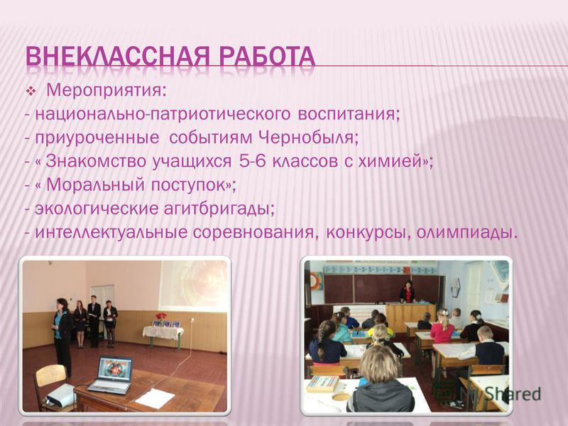 Мероприятия: - национально-патриотического воспитания; - приуроченные событиям Чернобыля; - « Знакомство учащихся 5-6 классов с химией»; - « Моральный поступок»; - экологические агитбригады; - интеллектуальные соревнования, конкурсы, олимпиады.