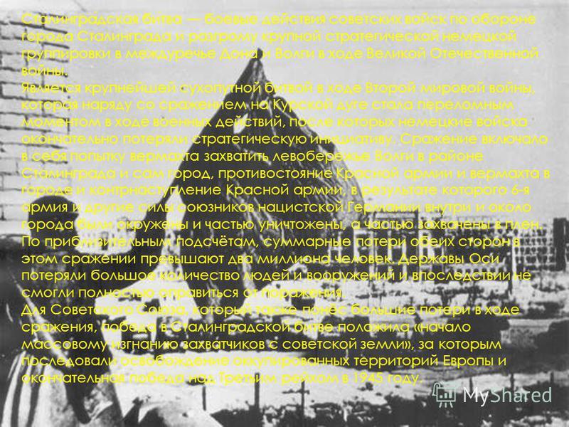 Сталинградская битва боевые действия советских войск по обороне города Сталинграда и разгрому крупной стратегической немецкой группировки в междуречье Дона и Волги в ходе Великой Отечественной войны. Является крупнейшей сухопутной битвой в ходе Второ