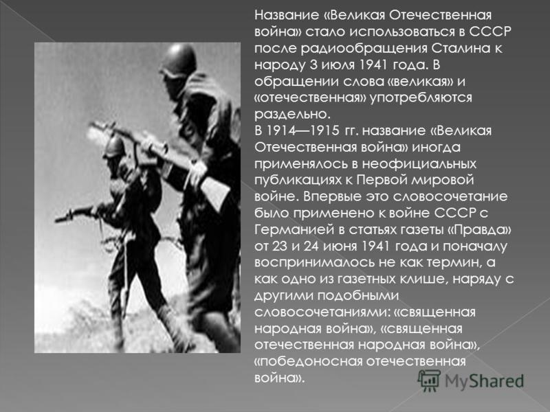 Название «Великая Отечественная война» стало использоваться в СССР после радиообращения Сталина к народу 3 июля 1941 года. В обращении слова «великая» и «отечественная» употребляются раздельно. В 19141915 гг. название «Великая Отечественная война» ин
