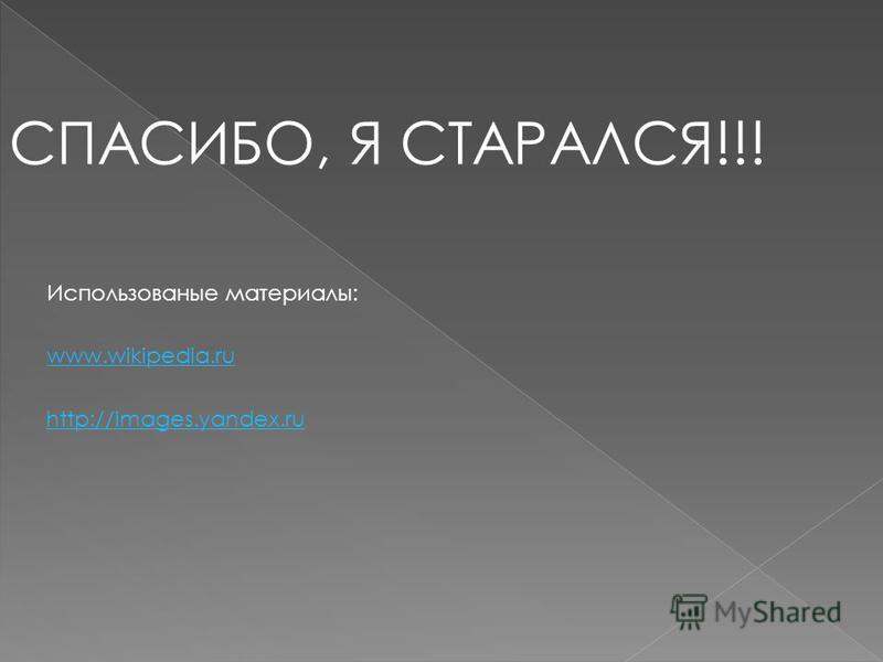 СПАСИБО, Я СТАРАЛСЯ!!! Использованые материалы: www.wikipedia.ru http://images.yandex.ru