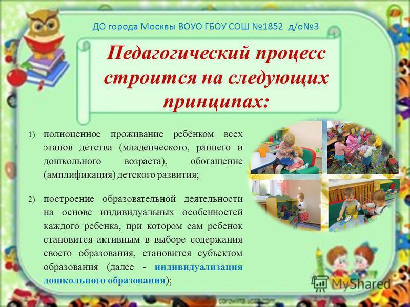 Педагогический процесс строится на следующих принципах: 1)полноценное проживание ребёнком всех этапов детства (младенческого, раннего и дошкольного возраста), обогащение (амплификация) детского развития; 2)построение образовательной деятельности на о