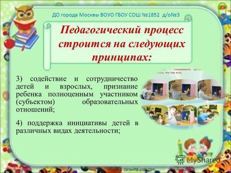Педагогический процесс строится на следующих принципах: 3) содействие и сотрудничество детей и взрослых, признание ребенка полноценным участником (субъектом) образовательных отношений; 4) поддержка инициативы детей в различных видах деятельности; ДО