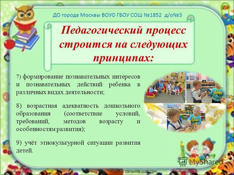 Педагогический процесс строится на следующих принципах: 7) формирование познавательных интересов и познавательных действий ребенка в различных видах деятельности; 8) возрастная адекватность дошкольного образования (соответствие условий, требований, м
