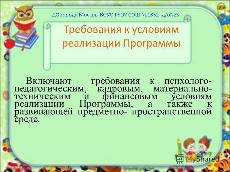 Требования к условиям реализации Программы Включают требования к психолого- педагогическим, кадровым, материально- техническим и финансовым условиям реализации Программы, а также к развивающей предметно- пространственной среде. ДО города Москвы ВОУО