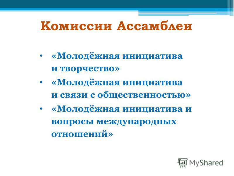 Комиссии Ассамблеи «Молодёжная инициатива и творчество» «Молодёжная инициатива и связи с общественностью» «Молодёжная инициатива и вопросы международных отношений»