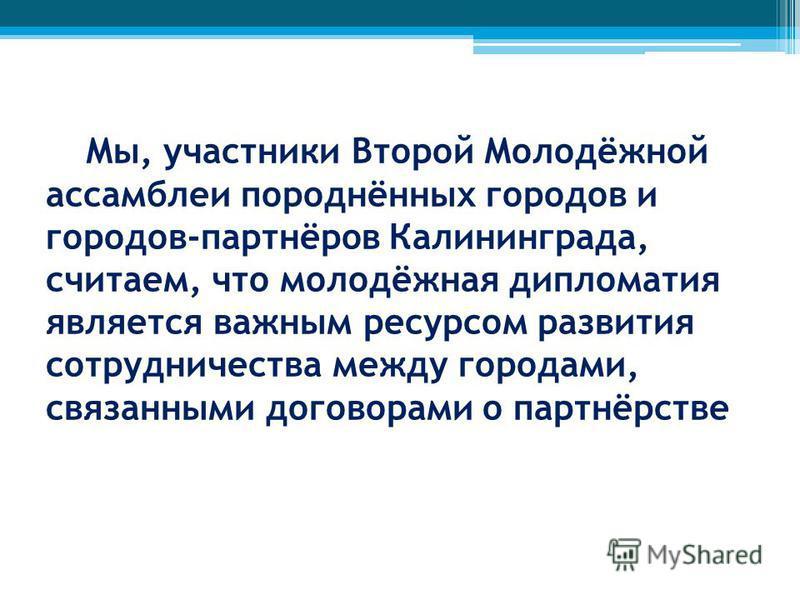 Мы, участники Второй Молодёжной ассамблеи породнённых городов и городов-партнёров Калининграда, считаем, что молодёжная дипломатия является важным ресурсом развития сотрудничества между городами, связанными договорами о партнёрстве