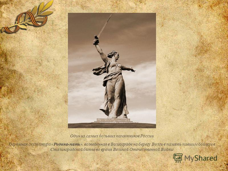 Один из самых больших памятников России Огромная скульптура «Родина-мать», возведенная в Волгограде на берегу Волги в память павшим бойцам в Сталинградской битве во время Великой Отечественной Войны