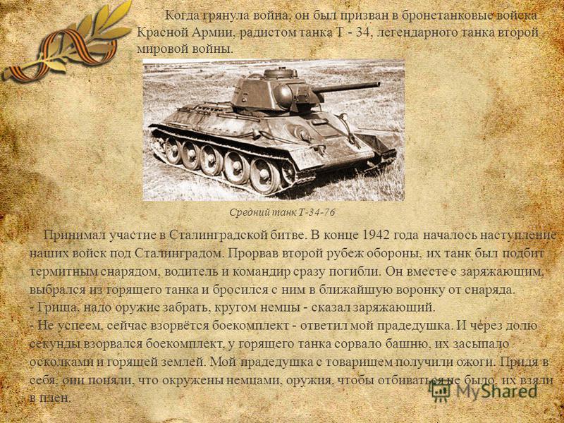 Когда грянула война, он был призван в бронетанковые войска Красной Армии, радистом танка Т - 34, легендарного танка второй мировой войны. Средний танк Т-34-76 Принимал участие в Сталинградской битве. В конце 1942 года началось наступление наших войск