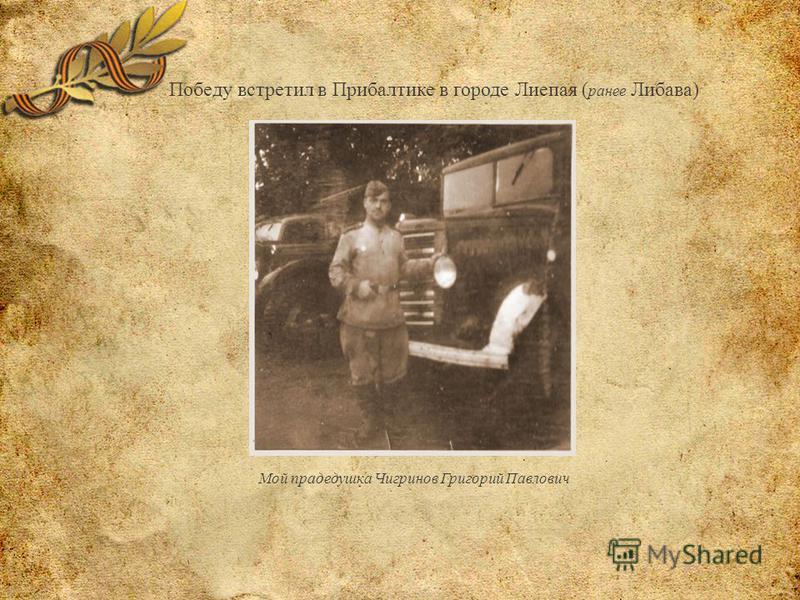 Победу встретил в Прибалтике в городе Лиепая ( ранее Либава) Мой прадедушка Чигринов Григорий Павлович