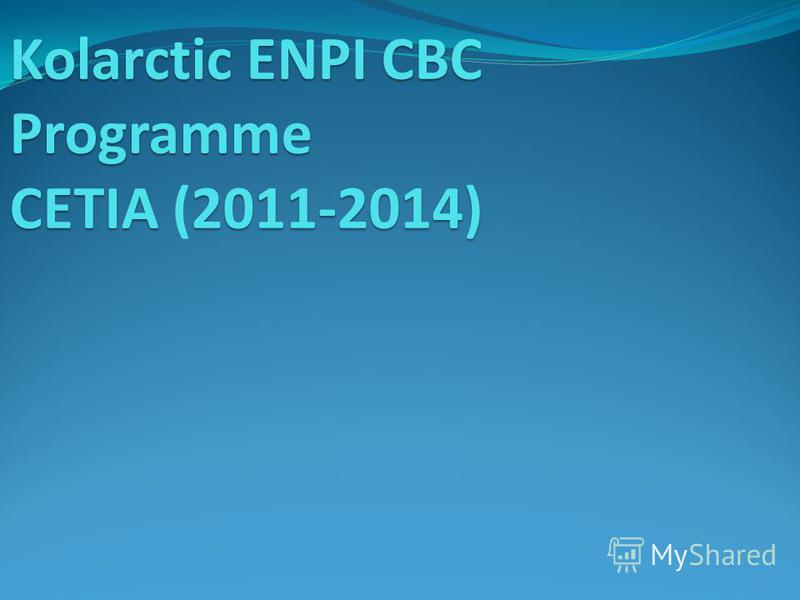 Kolarctic ENPI CBC Programme CETIA 2011-2014) Kolarctic ENPI CBC Programme CETIA (2011-2014)