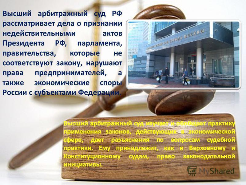 Высший арбитражный суд РФ рассматривает дела о признании недействительными актов Президента РФ, парламента, правительства, которые не соответствуют закону, нарушают права предпринимателей, а также экономические споры России с субъектами Федерации. Вы