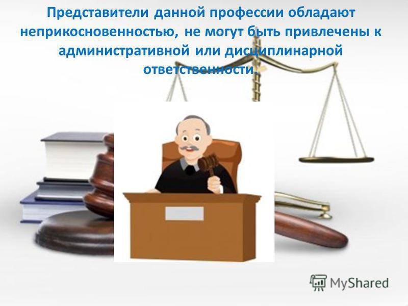 Представители данной профессии обладают неприкосновенностью, не могут быть привлечены к административной или дисциплинарной ответственности.