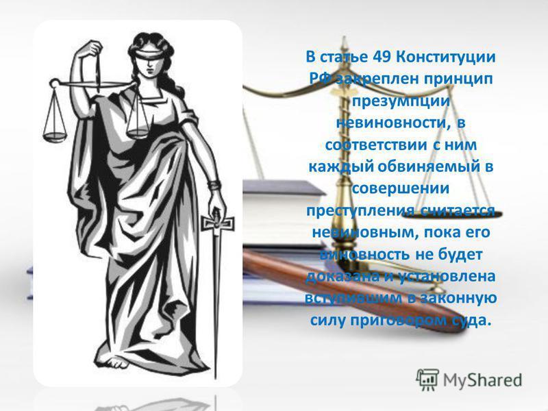 В статье 49 Конституции РФ закреплен принцип презумпции невиновности, в соответствии с ним каждый обвиняемый в совершении преступления считается невиновным, пока его виновность не будет доказана и установлена вступившим в законную силу приговором суд