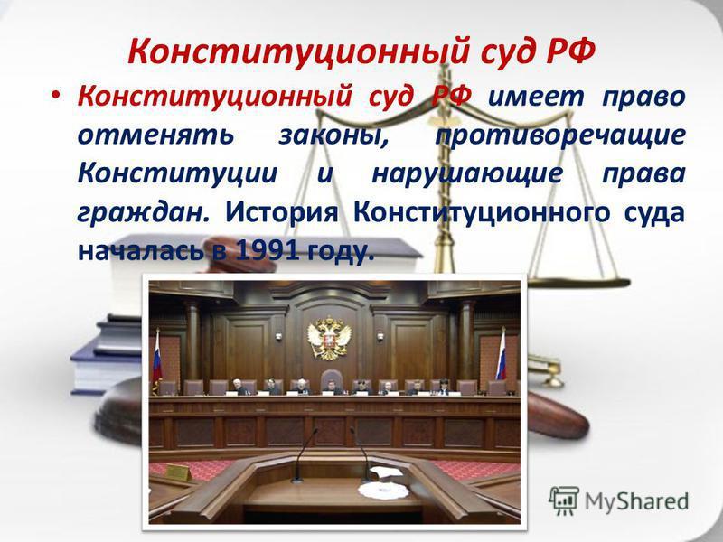 Конституционный суд РФ Конституционный суд РФ имеет право отменять законы, противоречащие Конституции и нарушающие права граждан. История Конституционного суда началась в 1991 году.