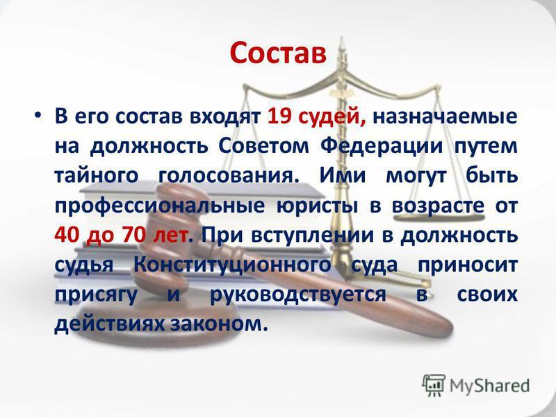 Состав В его состав входят 19 судей, назначаемые на должность Советом Федерации путем тайного голосования. Ими могут быть профессиональные юристы в возрасте от 40 до 70 лет. При вступлении в должность судья Конституционного суда приносит присягу и ру