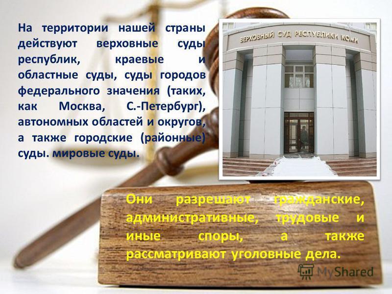 На территории нашей страны действуют верховные суды республик, краевые и областные суды, суды городов федерального значения (таких, как Москва, С.-Петербург), автономных областей и округов, а также городские (районные) суды. мировые суды. Они разреша