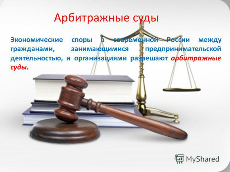 Экономические споры в современной России между гражданами, занимающимися предпринимательской деятельностью, и организациями разрешают арбитражные суды. Арбитражные суды