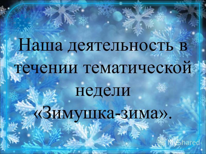 Наша деятельность в течении тематической недели «Зимушка-зима».