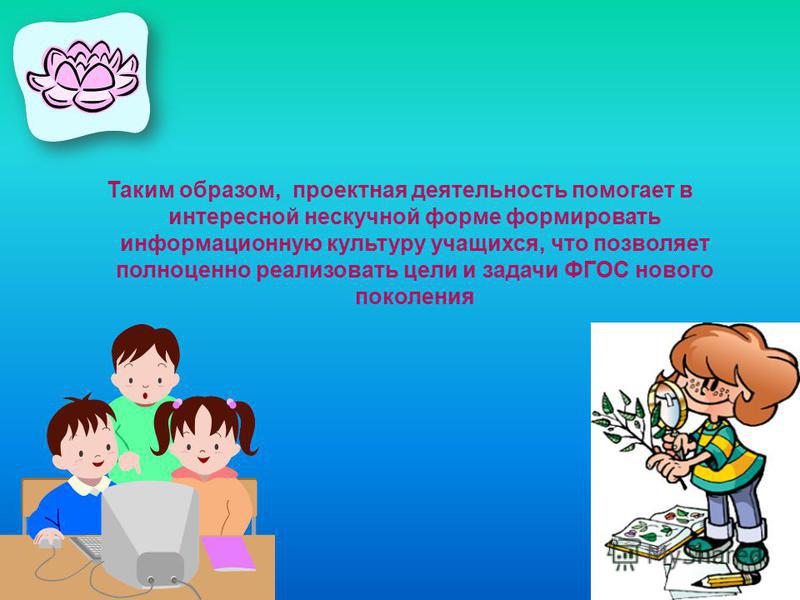 Таким образом, проектная деятельность помогает в интересной нескучной форме формировать информационную культуру учащихся, что позволяет полноценно реализовать цели и задачи ФГОС нового поколения