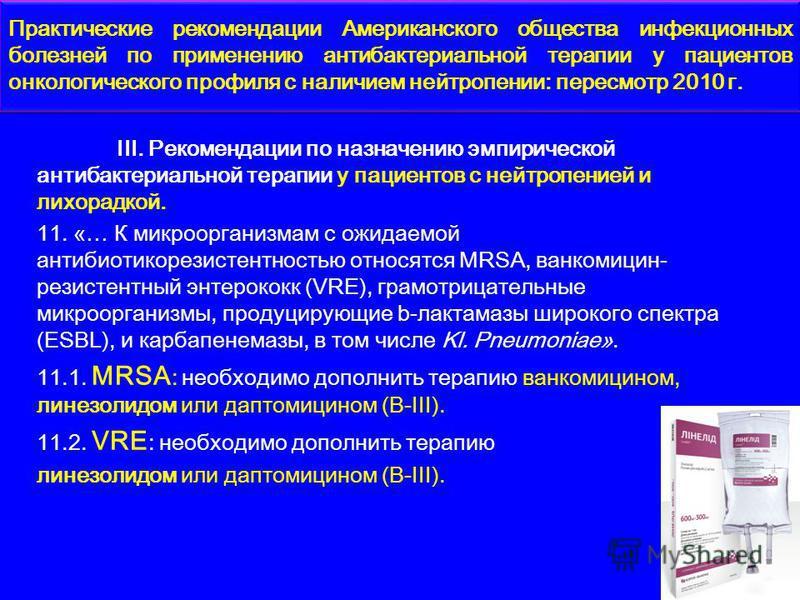 ІІІ. Рекомендации по назначению эмпирической антибактериальной терапии у пациентов с нейтропенией и лихорадкой. 11. «… К микроорганизмам с ожидаемой антибиотикорезистентностью относятся MRSA, ванкомицин- резистентныйй энтерококк (VRE), грамотрицатель