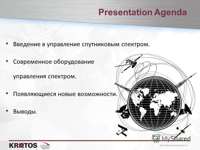 ISE-Kratos-presentation-1 Presentation Agenda Введение в управление спутниковым спектром. Современное оборудование управления спектром. Появляющиеся новые возможности. Выводы.