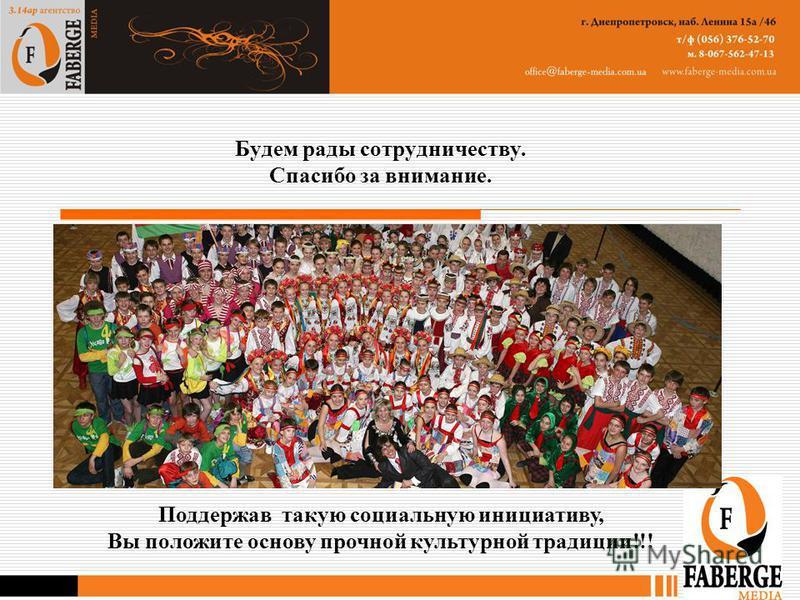 Будем рады сотрудничеству. Спасибо за внимание. Поддержав такую социальную инициативу, Вы положите основу прочной культурной традиции!!!