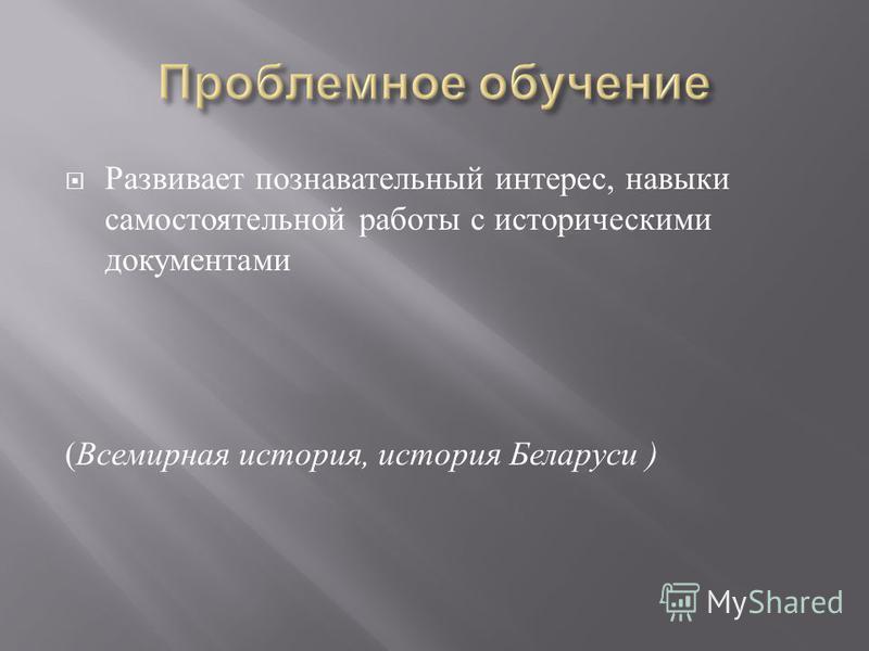 Развивает познавательный интерес, навыки самостоятельной работы с историческими документами (Всемирная история, история Беларуси )