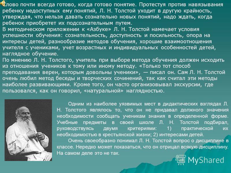 Одним из наиболее уязвимых мест в дидактических взглядах Л. Н. Толстого являлось то, что он не придавал должного значения необходимости сообщать ученикам знания в определенной форме. Учебные предметы в своей школе Л. Н. Толстой подбирал, руководствуя