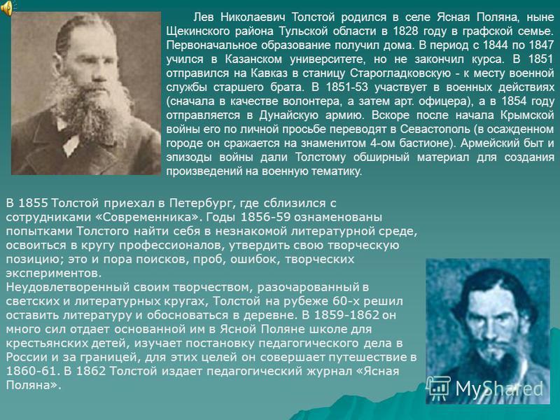 Лев Николаевич Толстой родился в селе Ясная Поляна, ныне Щекинского района Тульской области в 1828 году в графской семье. Первоначальное образование получил дома. В период с 1844 по 1847 учился в Казанском университете, но не закончил курса. В 1851 о