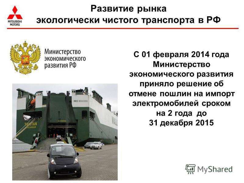 С 01 февраля 2014 года Министерство экономического развития приняло решение об отмене пошлин на импорт электромобилей сроком на 2 года до 31 декабря 2015 Развитие рынка экологически чистого транспорта в РФ