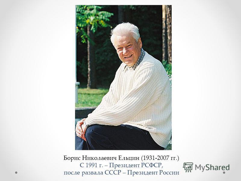 Борис Николаевич Ельцин (1931-2007 гг.) С 1991 г. – Президент РСФСР, после развала СССР – Президент России
