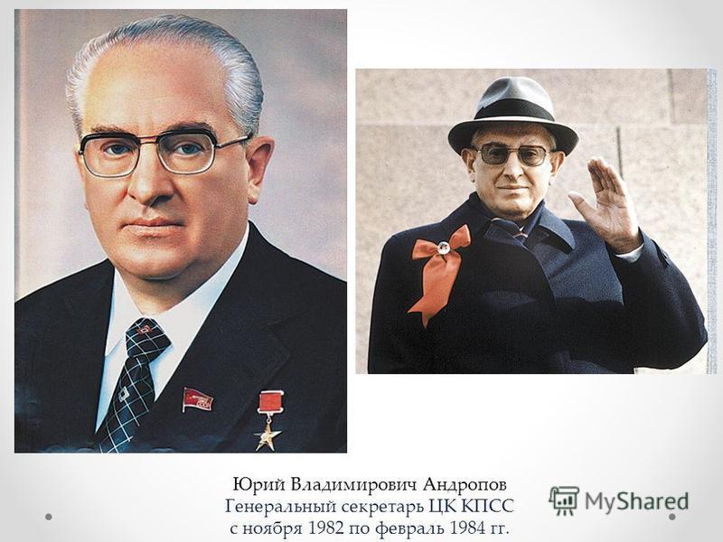 Юрий Владимирович Андропов Генеральный секретарь ЦК КПСС с ноября 1982 по февраль 1984 гг.